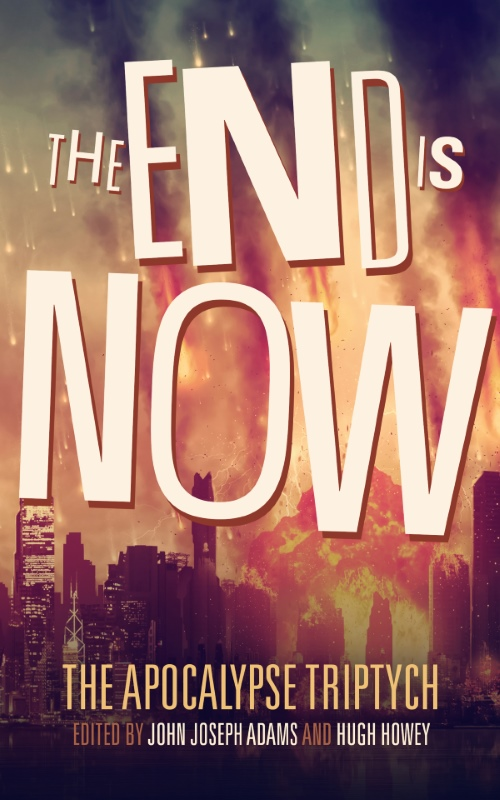 THE END IS NOW edited by John Joseph Adams & Hugh Howey